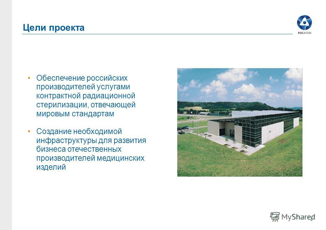 4 Цели проекта Обеспечение российских производителей услугами контрактной радиационной стерилизации, отвечающей мировым стандартам Создание необходимой инфраструктуры для развития бизнеса отечественных производителей медицинских изделий