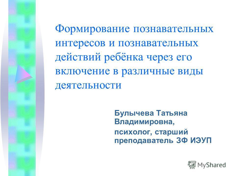 Формирование познавательных интересов и познавательных действий ребёнка через его включение в различные виды деятельности Булычева Татьяна Владимировна, психолог, старший преподаватель ЗФ ИЭУП