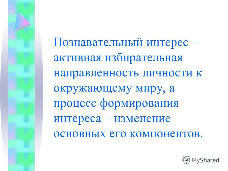 Познавательный интерес – активная избирательная направленность личности к окружающему миру, а процесс формирования интереса – изменение основных его компонентов.