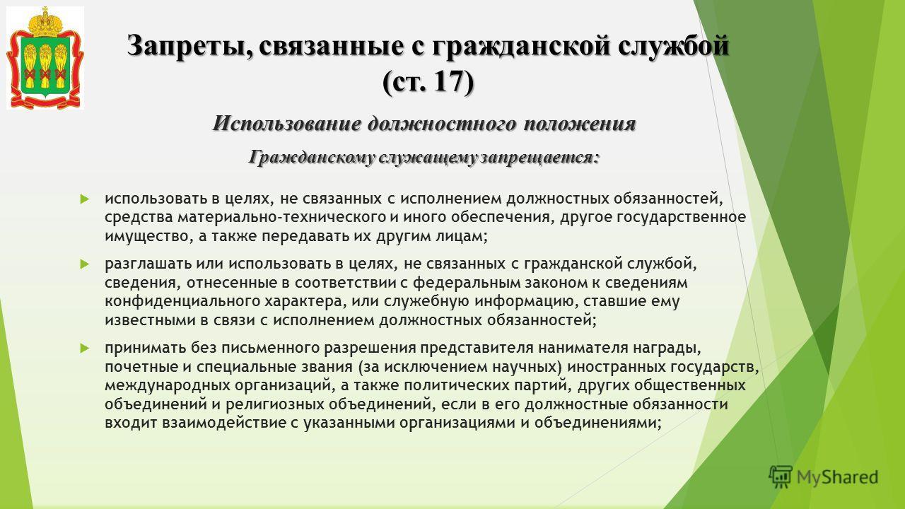 Запреты, связанные с гражданской службой (ст. 17) Использование должностного положения Гражданскому служащему запрещается: использовать в целях, не связанных с исполнением должностных обязанностей, средства материально-технического и иного обеспечени