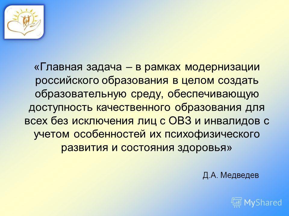 «Главная задача – в рамках модернизации российского образования в целом создать образовательную среду, обеспечивающую доступность качественного образования для всех без исключения лиц с ОВЗ и инвалидов с учетом особенностей их психофизического развит