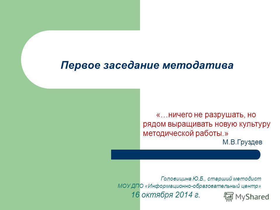 Первое заседание методатива Головицина Ю.Б., старший методист МОУ ДПО «Информационно-образовательный центр» 16 октября 2014 г. «…ничего не разрушать, но рядом выращивать новую культуру методической работы.» М.В.Груздев