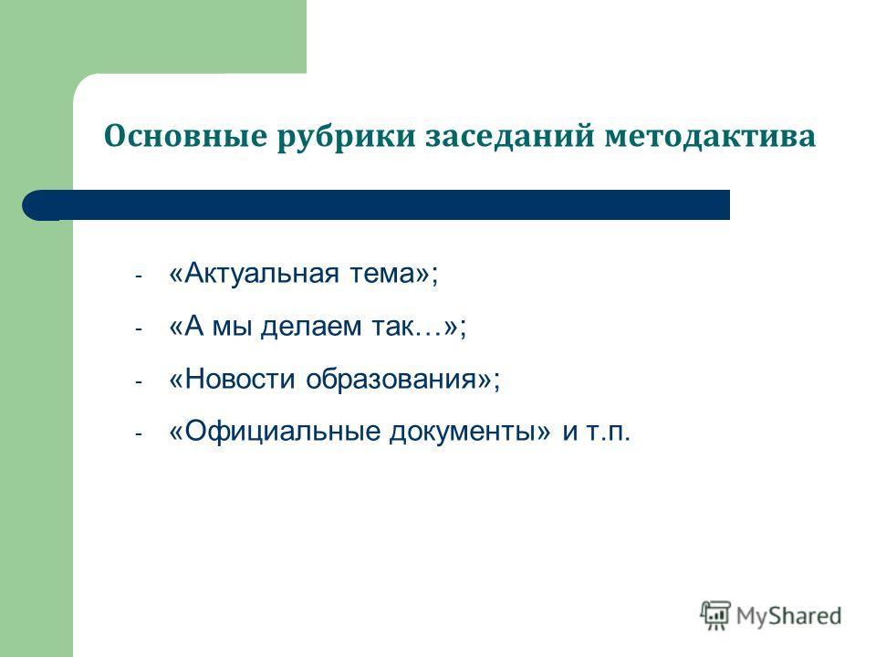 Основные рубрики заседаний метод актива - «Актуальная тема»; - «А мы делаем так…»; - «Новости образования»; - «Официальные документы» и т.п.