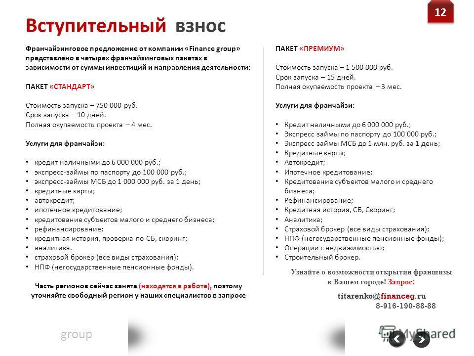 Вступительный взнос Financegroup Группа финансового консалтинга Контакт: 8-800-555-20-36 www.financeg.ru info@financeg.ru 12 Франчайзинговое предложение от компании «Finance group» представлено в четырех франчайзинговых пакетах в зависимости от суммы
