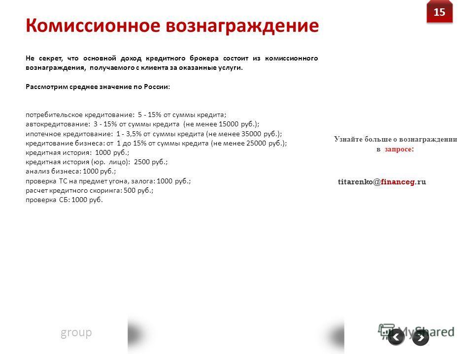 Комиссионное вознаграждение Financegroup Группа финансового консалтинга Контакт: 8-800-555-20-36 www.financeg.ru info@financeg.ru 15 Не секрет, что основной доход кредитного брокера состоит из комиссионного вознаграждения, получаемого с клиента за ок