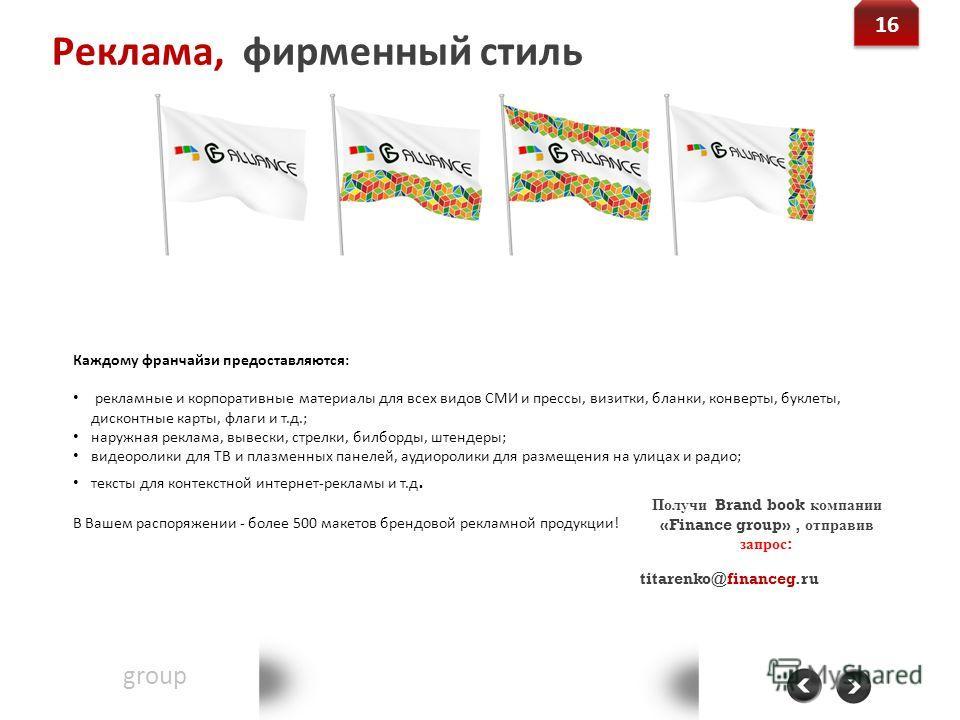 Реклама, фирменный стиль Financegroup Группа финансового консалтинга Контакт: 8-800-555-20-36 www.financeg.ru info@financeg.ru 16 Получи Brand book компании «Finance group», отправив запрос : titarenko@financeg.ru Каждому франчайзи предоставляются: р