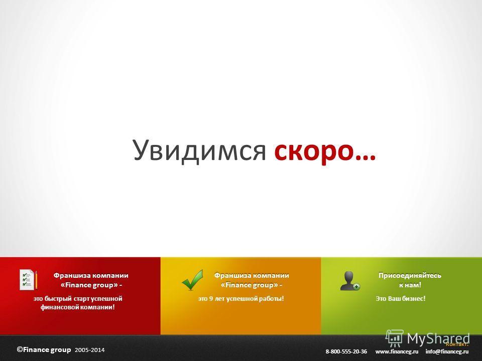 ©Finance group 2005-2014 Контакт: 8-800-555-20-36 www.financeg.ru info@financeg.ru Увидимся скоро… Франшиза компании «Finance group» - это 9 лет успешной работы! Франшиза компании «Finance group» - это быстрый старт успешной финансовой компании! Прис
