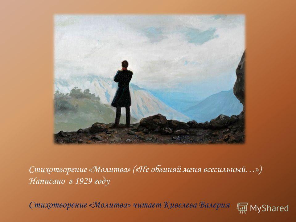 Стихотворение «Молитва» («Не обвиняй меня всесильный…») Написано в 1929 году Стихотворение «Молитва» читает Кивелева Валерия