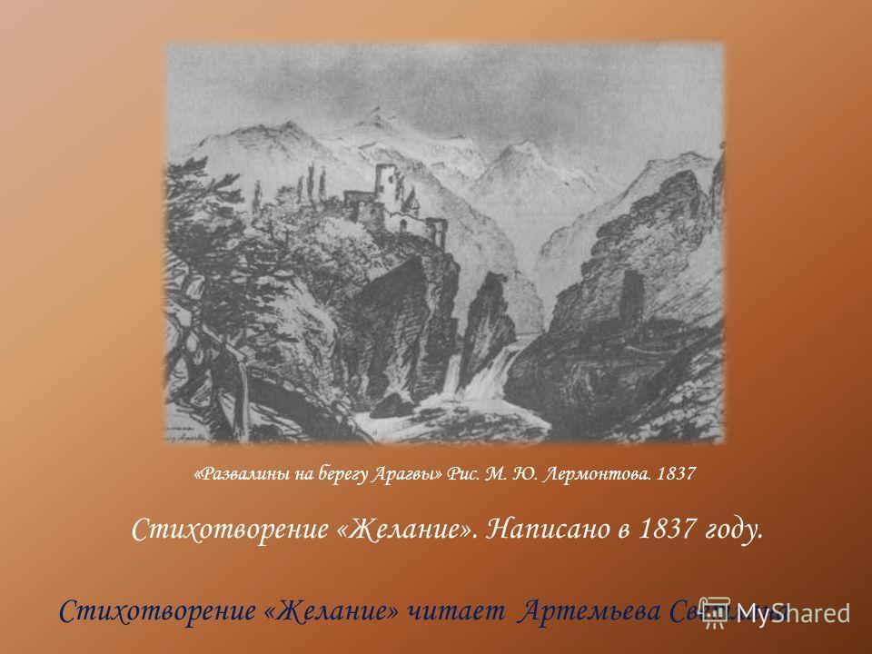 Стихотворение «Желание». Написано в 1837 году. Стихотворение «Желание» читает Артемьева Светлана «Развалины на берегу Арагвы» Рис. М. Ю. Лермонтова. 1837