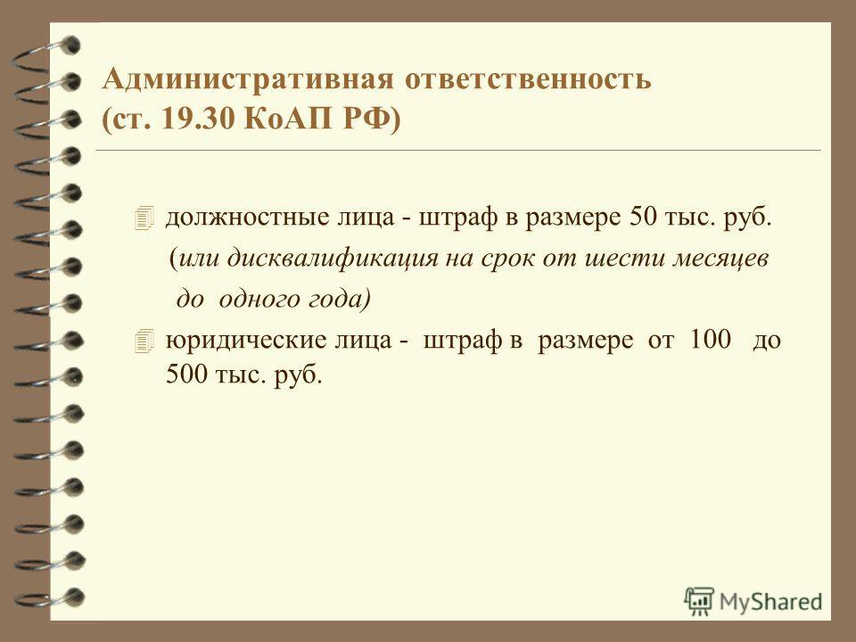 Административная ответственность (ст. 19.30 КоАП РФ) 4 должностные лица - штраф в размере 50 тыс. руб. (или дисквалификация на срок от шести месяцев до одного года) 4 юридические лица - штраф в размере от 100 до 500 тыс. руб.