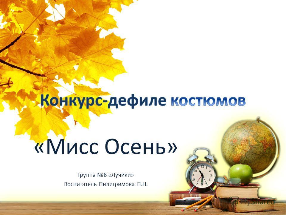 «Мисс Осень» Группа 8 «Лучики» Воспитатель Пилигримова П.Н.