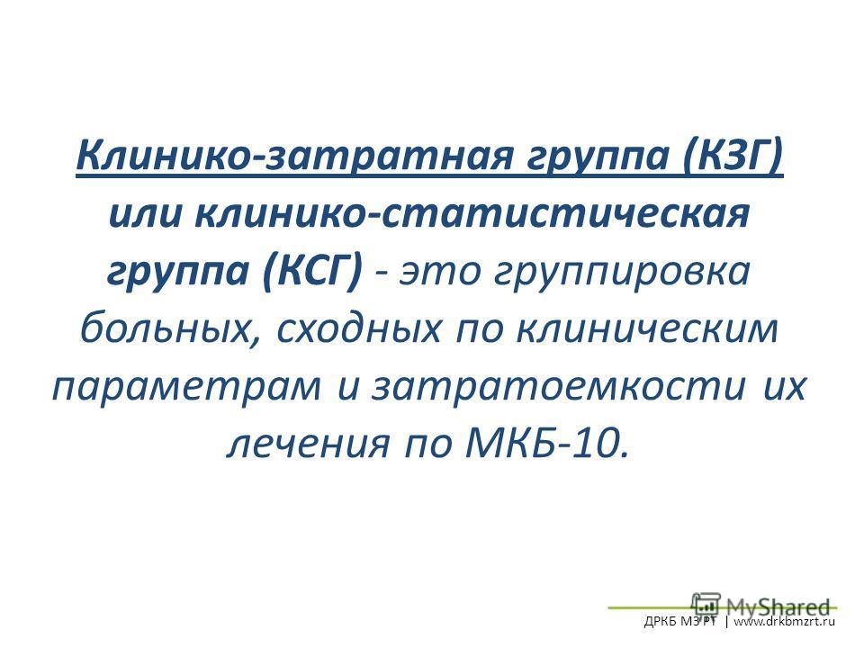 Клинико-затратная группа (КЗГ) или клинико-статистическая группа (КСГ) - это группировка больных, сходных по клиническим параметрам и затратоемкости их лечения по МКБ-10. ДРКБ МЗ РТ | www.drkbmzrt.ru