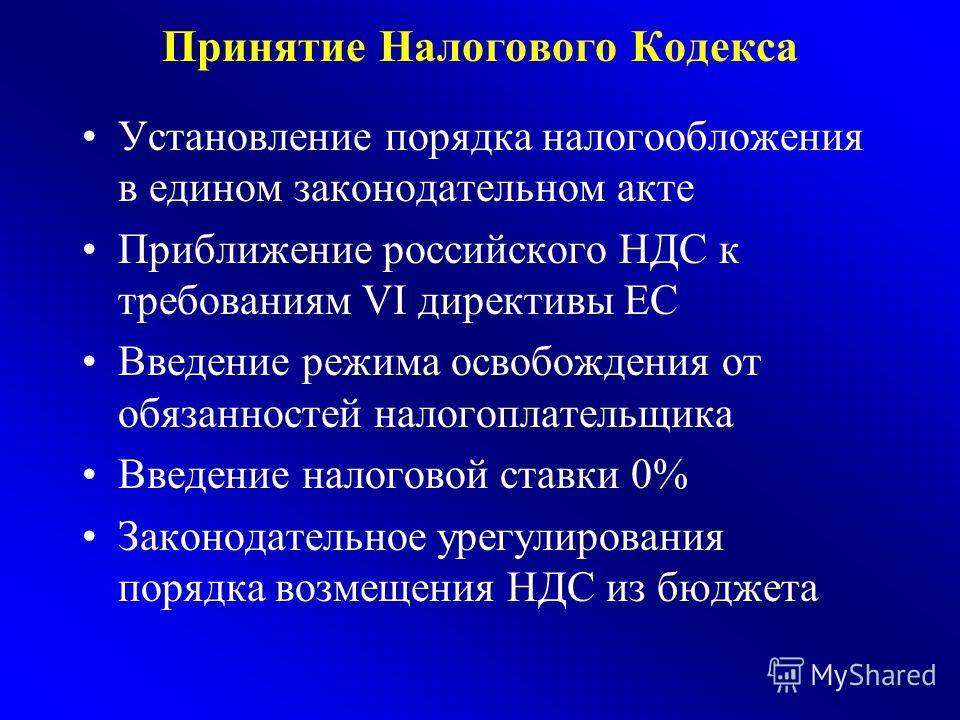 Принятие Налогового Кодекса Установление порядка налогообложения в едином законодательном акте Приближение российского НДС к требованиям VI директивы ЕС Введение режима освобождения от обязанностей налогоплательщика Введение налоговой ставки 0% Закон