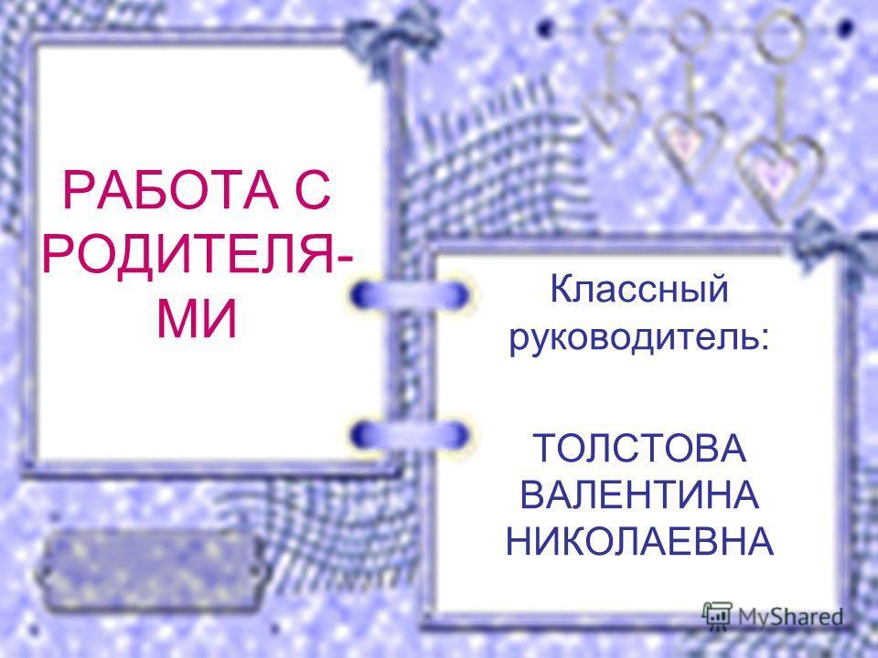 РАБОТА С РОДИТЕЛЯ- МИ Классный руководитель: ТОЛСТОВА ВАЛЕНТИНА НИКОЛАЕВНА