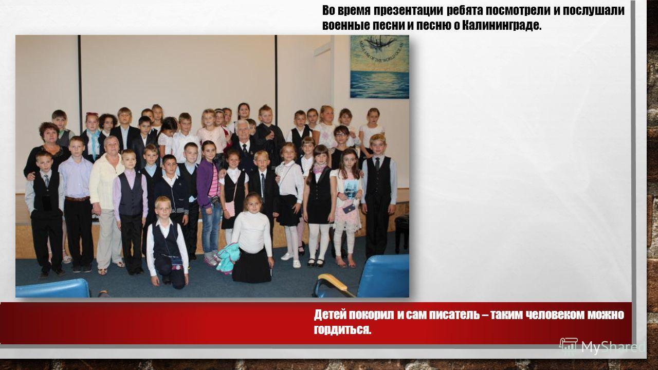 Во время презентации ребята посмотрели и послушали военные песни и песню о Калининграде. Детей покорил и сам писатель – таким человеком можно гордиться.