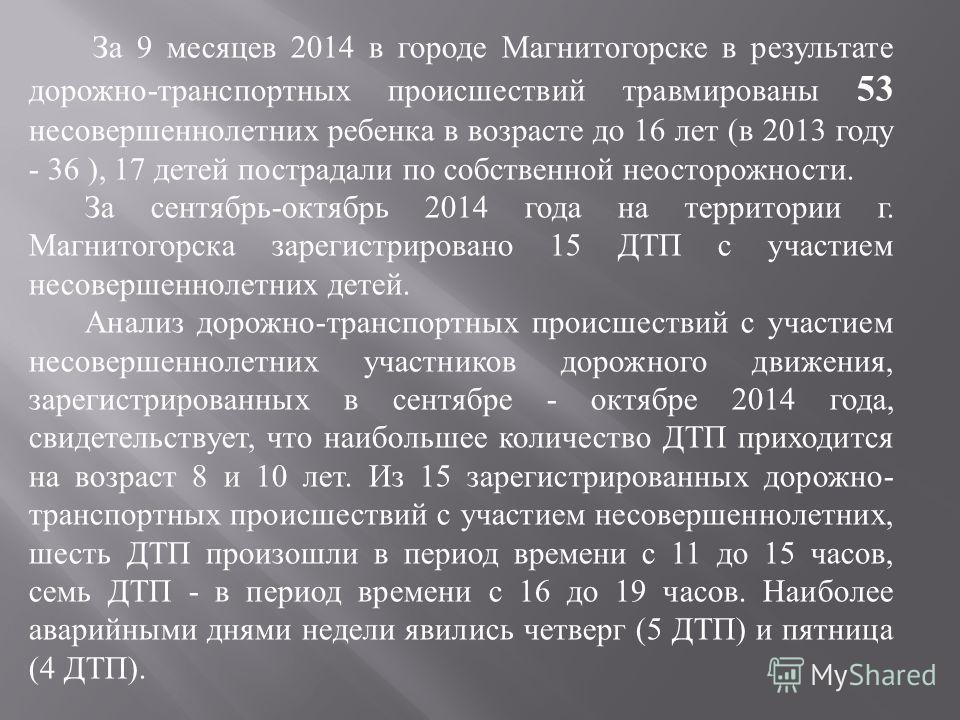 За 9 месяцев 2014 в городе Магнитогорске в результате дорожно - транспортных происшествий травмированы 53 несовершеннолетних ребенка в возрасте до 16 лет ( в 2013 году - 36 ), 17 детей пострадали по собственной неосторожности. За сентябрь - октябрь 2