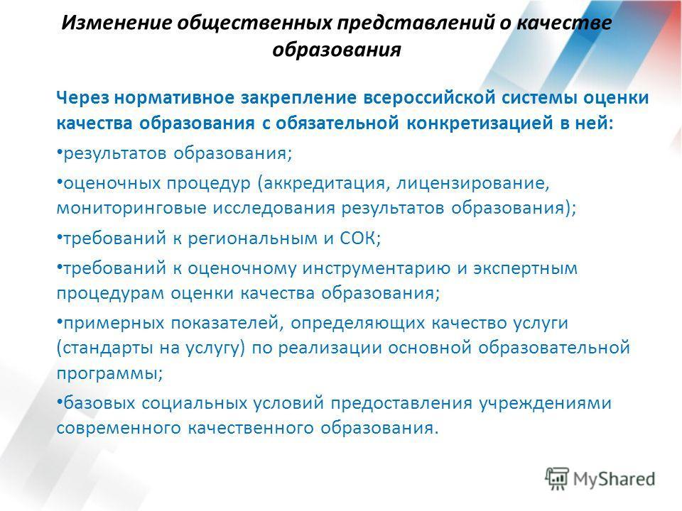 Изменение общественных представлений о качестве образования Через нормативное закрепление всероссийской системы оценки качества образования с обязательной конкретизацией в ней: результатов образования; оценочных процедур (аккредитация, лицензирование