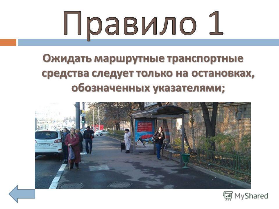Ожидать маршрутные транспортные средства следует только на остановках, обозначенных указателями ;