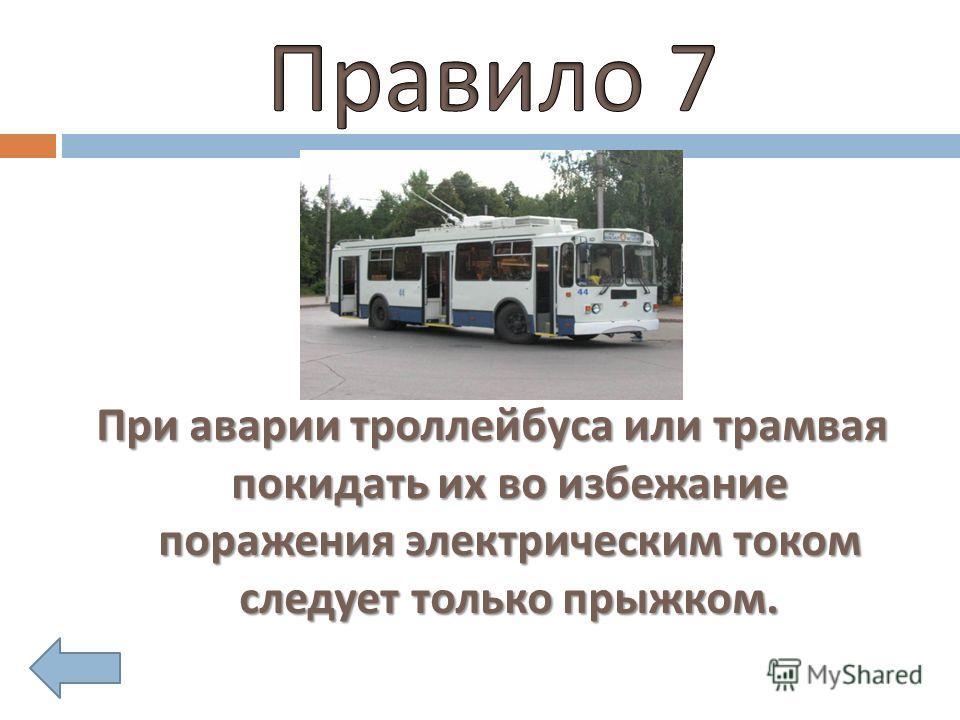 При аварии троллейбуса или трамвая покидать их во избежание поражения электрическим током следует только прыжком.