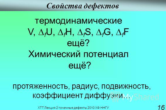 ХТТ Лекция 2 точечные дефекты 2010 ХФ ННГУ 16 Свойства дефектов термодинамические V, f U, f H, f S, f G, f F ещё? Химический потенциал ещё? протяженность, радиус, подвижность, коэффициент диффузии…