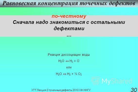 ХТТ Лекция 2 точечные дефекты 2010 ХФ ННГУ 30 Равновесная концентрация точечных дефектов по-честному Сначала надо знакомиться с остальными дефектами … Реакция диссоциации воды Н 2 О Н 2 + О или Н 2 О Н 2 + ½ О 2