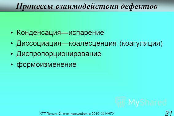 ХТТ Лекция 2 точечные дефекты 2010 ХФ ННГУ 31 Процессы взаимодействия дефектов Конденсацияиспарение Диссоциациякоалесценция (коагуляция) Диспропорционирование формоизменение