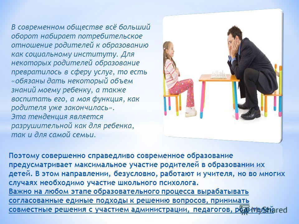 В современном обществе всё больший оборот набирает потребительское отношение родителей к образованию как социальному институту. Для некоторых родителей образование превратилось в сферу услуг, то есть «обязаны дать некоторый объем знаний моему ребенку