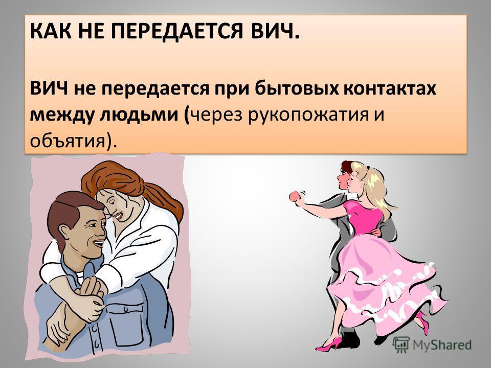 КАК НЕ ПЕРЕДАЕТСЯ ВИЧ. ВИЧ не передается при бытовых контактах между людьми (через рукопожатия и объятия).