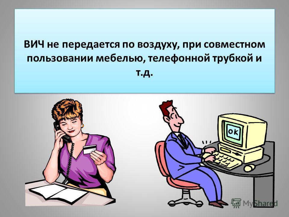 ВИЧ не передается по воздуху, при совместном пользовании мебелью, телефонной трубкой и т.д.