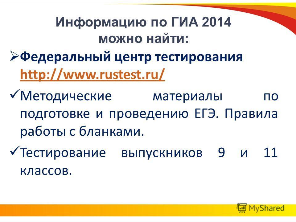 Информацию по ГИА 2014 можно найти: Федеральный центр тестирования http://www.rustest.ru/ http://www.rustest.ru/ Методические материалы по подготовке и проведению ЕГЭ. Правила работы с бланками. Тестирование выпускников 9 и 11 классов.