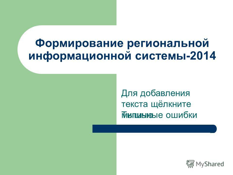 Для добавления текста щёлкните мышью Формирование региональной информационной системы-2014 Типичные ошибки