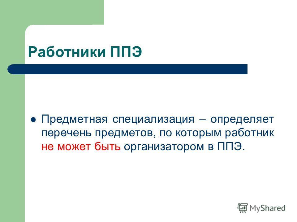 Работники ППЭ Предметная специализация – определяет перечень предметов, по которым работник не может быть организатором в ППЭ.