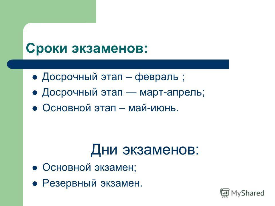 Сроки экзаменов: Досрочный этап – февраль ; Досрочный этап март-апрель; Основной этап – май-июнь. Дни экзаменов: Основной экзамен; Резервный экзамен.