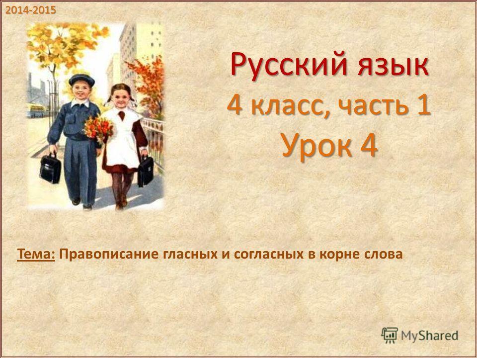 Русский язык 4 класс, часть 1 Урок 4 Тема: Правописание гласных и согласных в корне слова 2014-2015