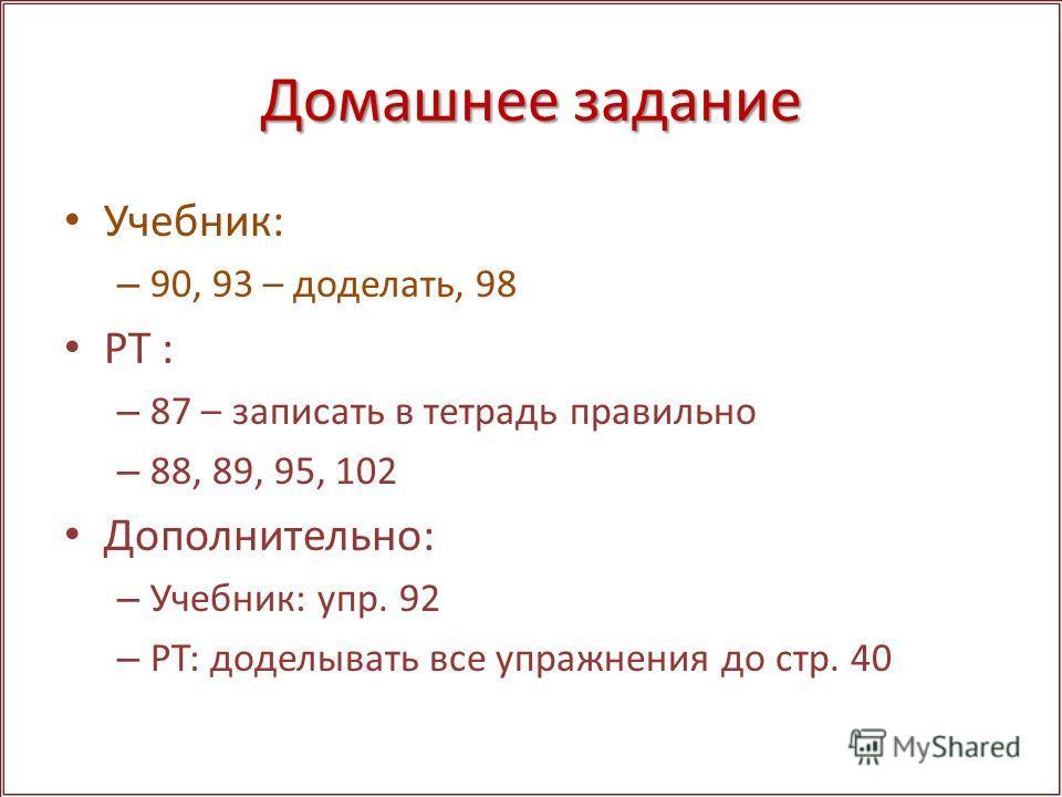 Домашнее задание Учебник: – 90, 93 – доделать, 98 РТ : – 87 – записать в тетрадь правильно – 88, 89, 95, 102 Дополнительно: – Учебник: упр. 92 – РТ: доделывать все упражнения до стр. 40
