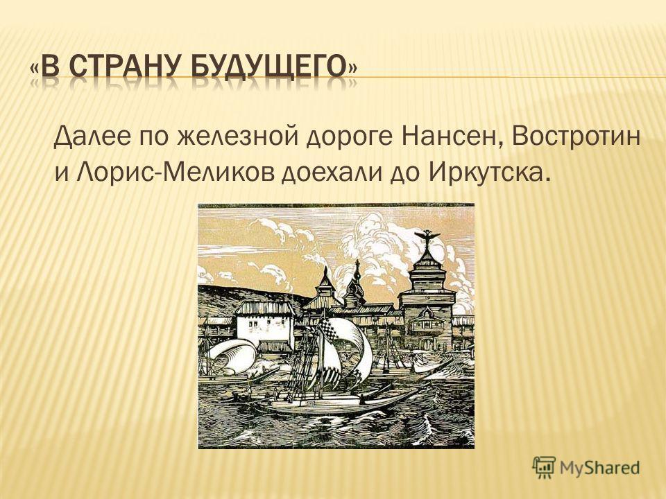 Далее по железной дороге Нансен, Востротин и Лорис-Меликов доехали до Иркутска.