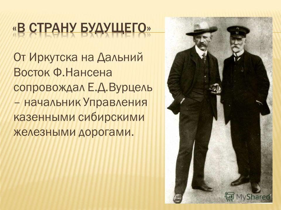 От Иркутска на Дальний Восток Ф.Нансена сопровождал Е.Д.Вурцель – начальник Управления казенными сибирскими железными дорогами.