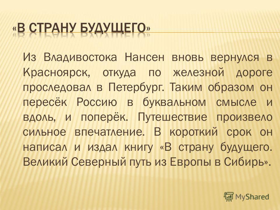 Из Владивостока Нансен вновь вернулся в Красноярск, откуда по железной дороге проследовал в Петербург. Таким образом он пересёк Россию в буквальном смысле и вдоль, и поперёк. Путешествие произвело сильное впечатление. В короткий срок он написал и изд