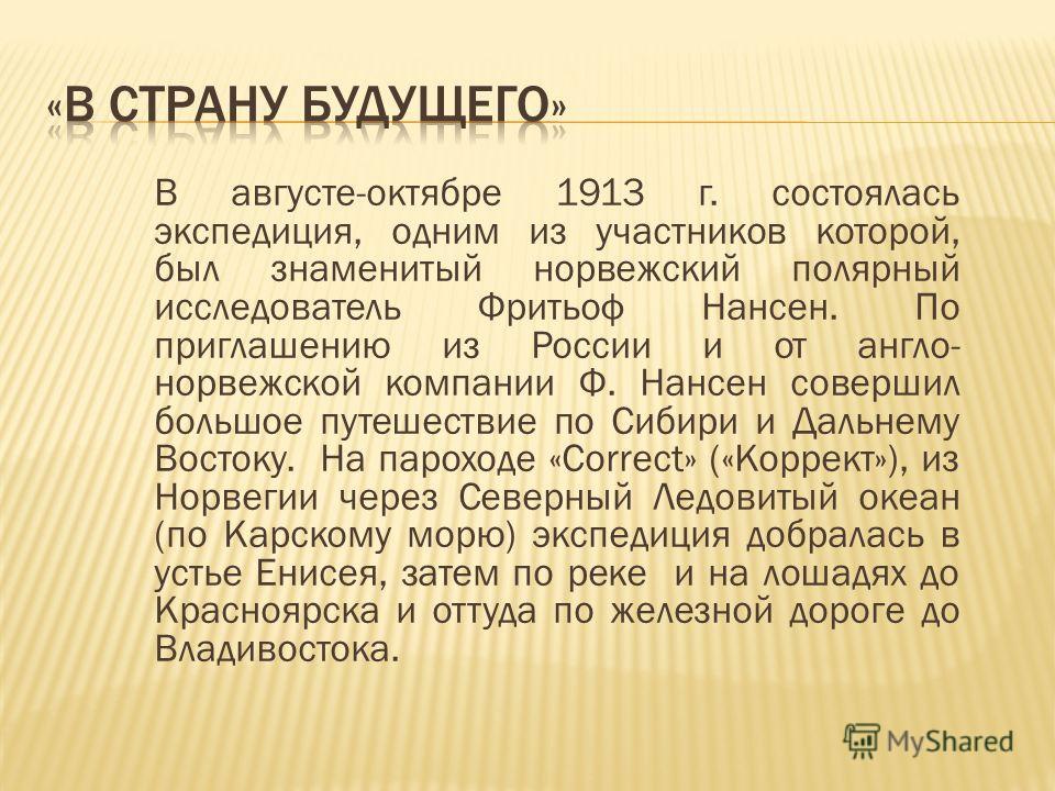 В августе-октябре 1913 г. состоялась экспедиция, одним из участников которой, был знаменитый норвежский полярный исследователь Фритьоф Нансен. По приглашению из России и от англо- норвежской компании Ф. Нансен совершил большое путешествие по Сибири и