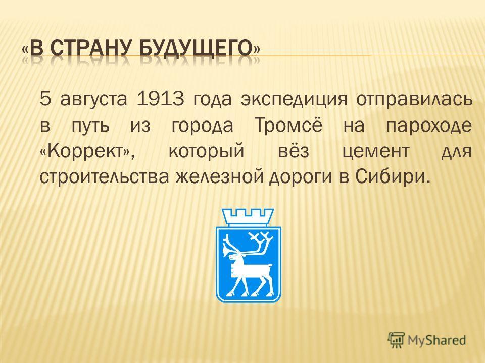 5 августа 1913 года экспедиция отправилась в путь из города Тромсё на пароходе «Коррект», который вёз цемент для строительства железной дороги в Сибири.