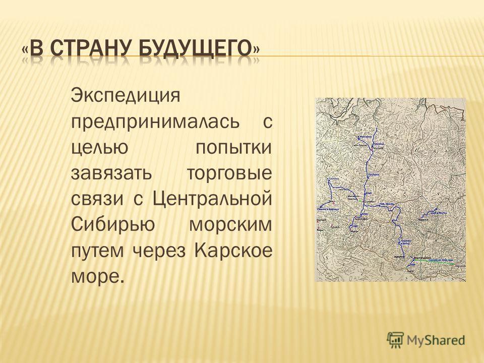 Экспедиция предпринималась с целью попытки завязать торговые связи с Центральной Сибирью морским путем через Карское море.