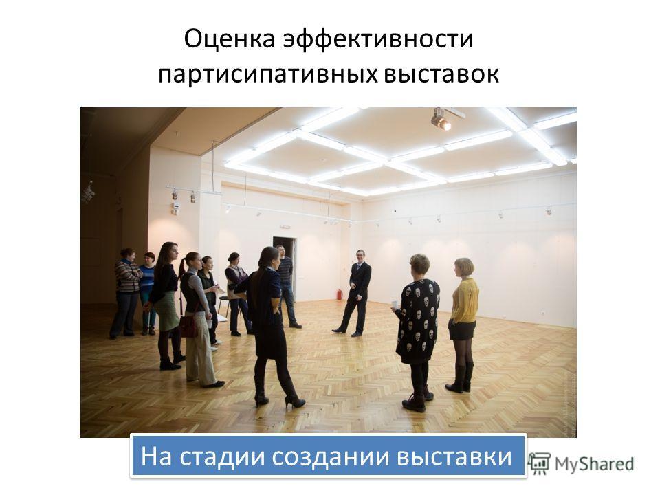 Оценка эффективности партисипативных выставок На стадии создании выставки