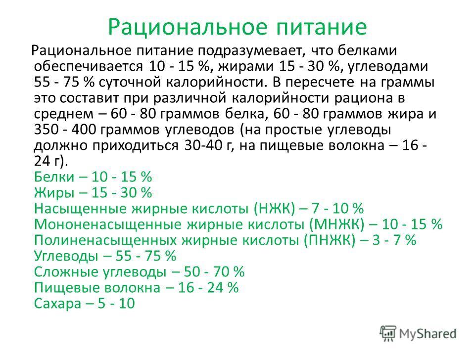 Рациональное питание Рациональное питание подразумевает, что белками обеспечивается 10 - 15 %, жирами 15 - 30 %, углеводами 55 - 75 % суточной калорийности. В пересчете на граммы это составит при различной калорийности рациона в среднем – 60 - 80 гра