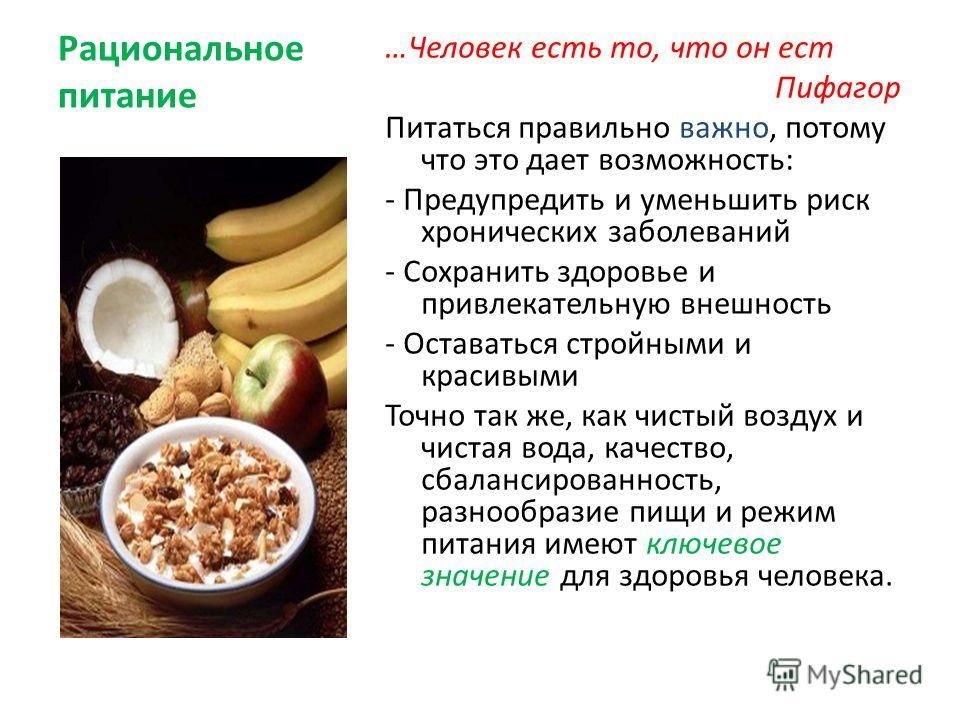 Рациональное питание …Человек есть то, что он ест Пифагор Питаться правильно важно, потому что это дает возможность: - Предупредить и уменьшить риск хронических заболеваний - Сохранить здоровье и привлекательную внешность - Оставаться стройными и кра