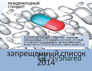 запрещенный список 2014 МЕЖДУНАРОДНЫЙ СТАНДАРТ ЗАПРЕЩЕННЫЙ СПИСОК - перечень запрещенных субстанций и методов, который составляется всемирным антидопинговым агентством (WADA) не реже одного раза в год.