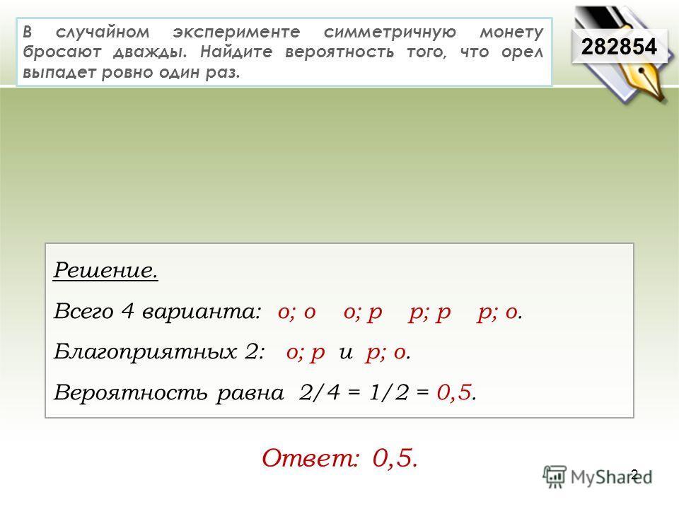 В случайном эксперименте симметричную монету бросают дважды. Найдите вероятность того, что орел выпадет ровно один раз. Решение. Всего 4 варианта: о; о о; р р; р р; о. Благоприятных 2: о; р и р; о. Вероятность равна 2/4 = 1/2 = 0,5. 282854 Ответ: 0,5