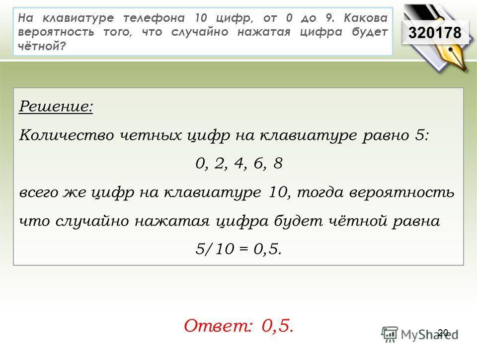 На клавиатуре телефона 10 цифр, от 0 до 9. Какова вероятность того, что случайно нажатая цифра будет чётной? Ответ: 0,5. 320178 Решение: Количество четных цифр на клавиатуре равно 5: 0, 2, 4, 6, 8 всего же цифр на клавиатуре 10, тогда вероятность что