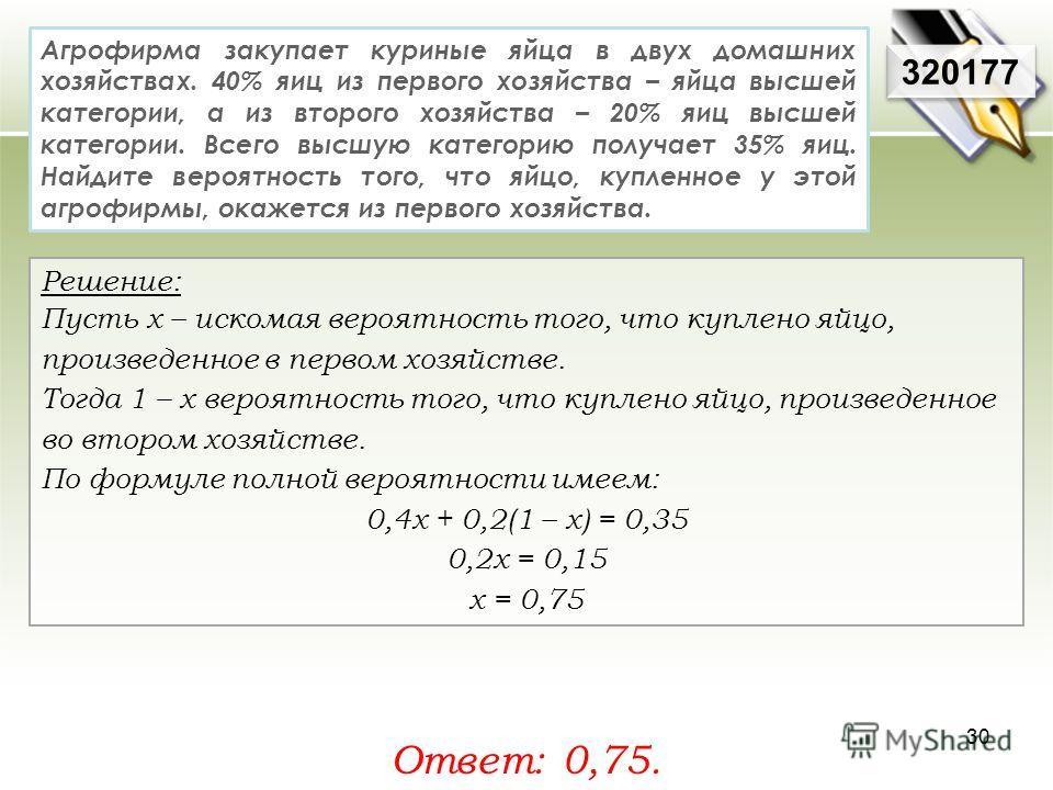 320177 Решение: Пусть х – искомая вероятность того, что куплено яйцо, произведенное в первом хозяйстве. Тогда 1 – х вероятность того, что куплено яйцо, произведенное во втором хозяйстве. По формуле полной вероятности имеем: 0,4 х + 0,2(1 – х) = 0,35
