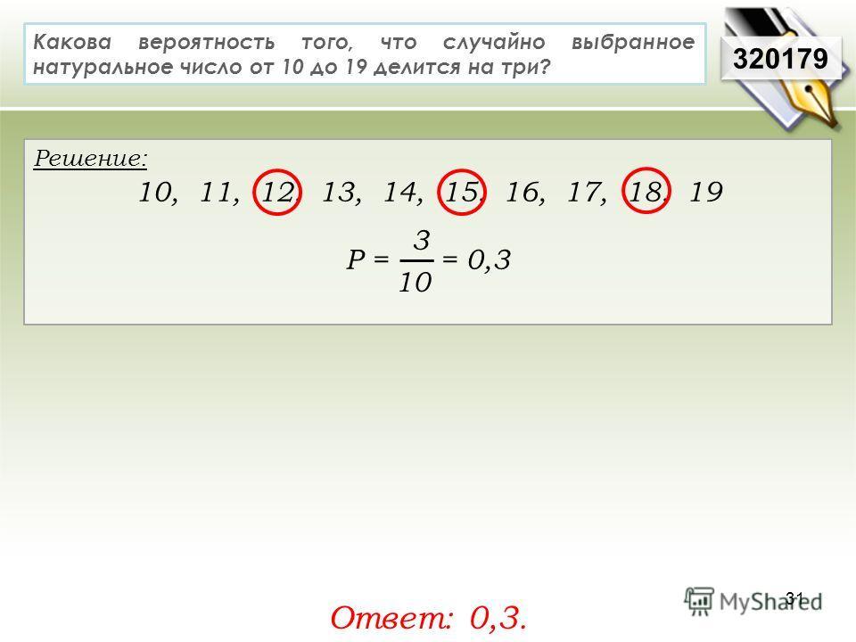 320179 Решение: 10, 11, 12, 13, 14, 15, 16, 17, 18, 19 Р = = 0,3 Ответ: 0,3. Какова вероятность того, что случайно выбранное натуральное число от 10 до 19 делится на три? 3 10 31