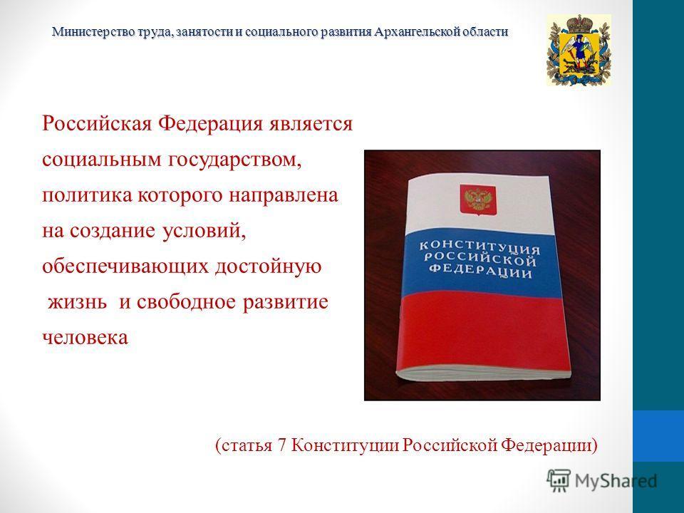 Российская Федерация является социальным государством, политика которого направлена на создание условий, обеспечивающих достойную жизнь и свободное развитие человека (статья 7 Конституции Российской Федерации) Министерство труда, занятости и социальн